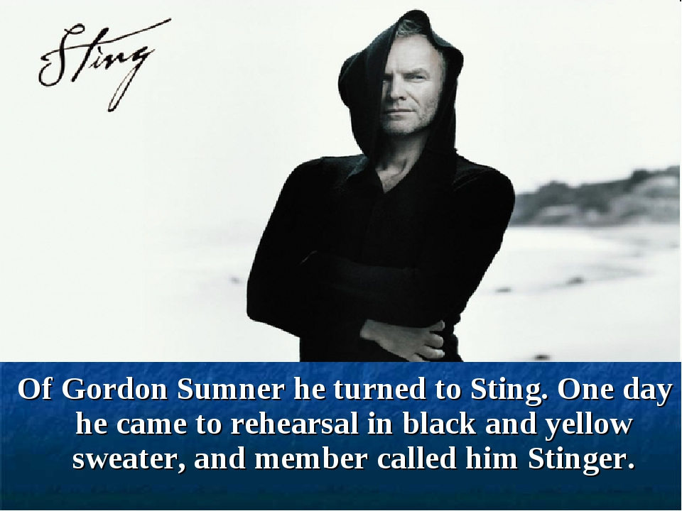 Of Gordon Sumner he turned to Sting. One day he came to rehearsal in black a...