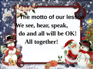 The motto of our lesson We see, hear, speak, do and all will be OK! All toget