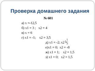Проверка домашнего задания № 601 а) х =-12,5 б) х1 = 3 ; х2 = 4 в) х = 6 г) х