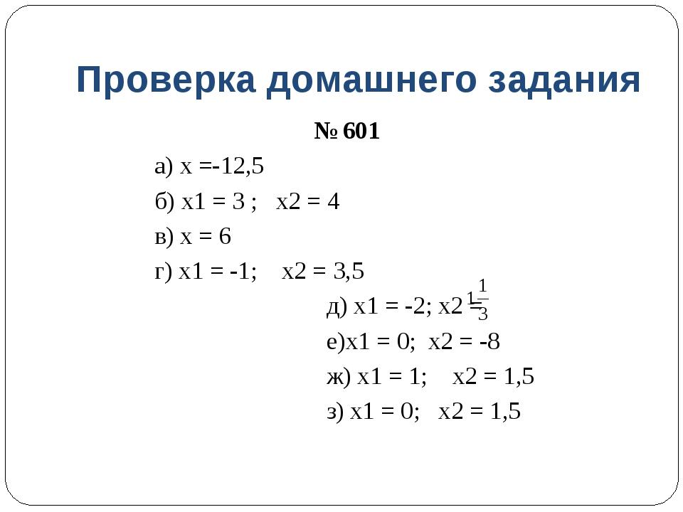 Проверка домашнего задания № 601 а) х =-12,5 б) х1 = 3 ; х2 = 4 в) х = 6 г) х...