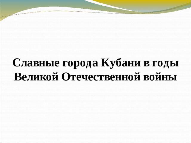 Славные города Кубани в годы Великой Отечественной войны