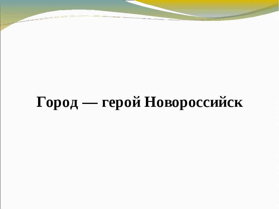 Город — герой Новороссийск