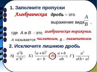 1. Заполните пропуски …………………….. дробь – это выражение вида , где A и B -