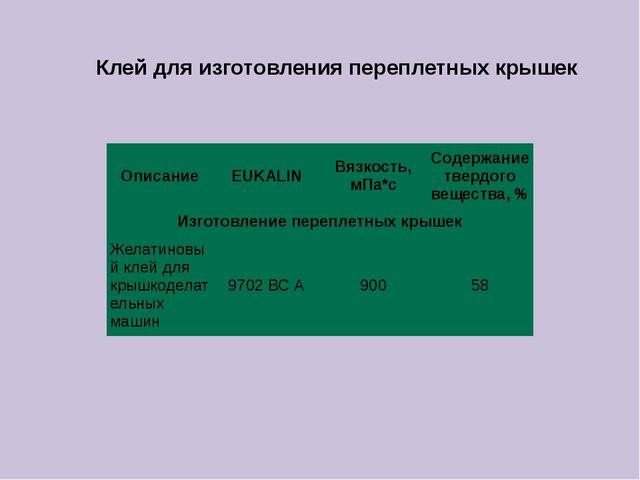 Клей для изготовления переплетных крышек Описание EUKALIN Вязкость, мПа*с Сод...