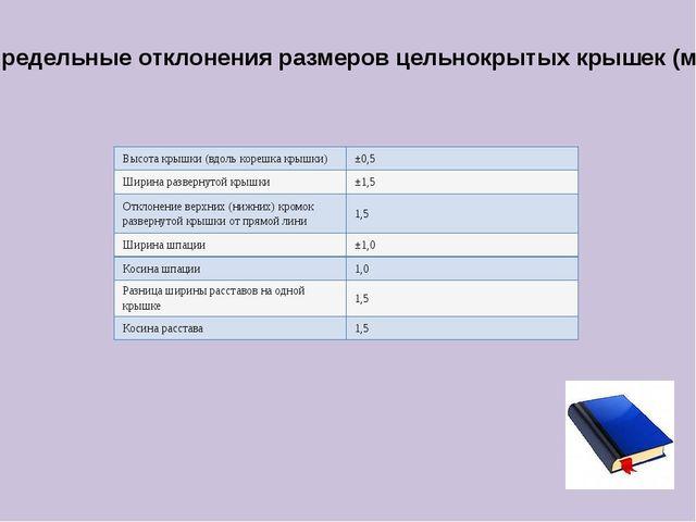 Предельные отклонения размеров цельнокрытых крышек (мм): Высота крышки (вдоль...