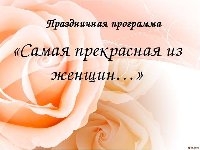 Праздничная программа «Самая прекрасная из женщин…»