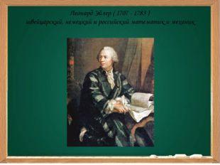 Леонард Эйлер ( 1707 - 1783 ) швейцарский, немецкий и российский математик и
