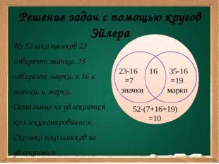 Решение задач с помощью кругов Эйлера Из 52 школьников 23 собирают значки, 35