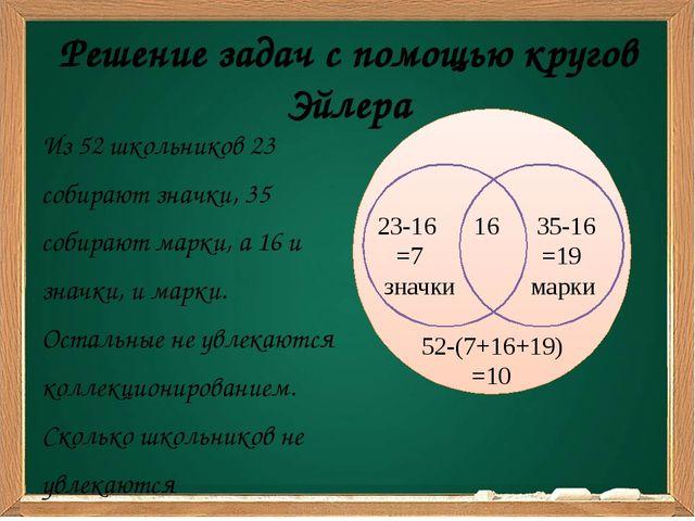 Решение задач с помощью кругов Эйлера Из 52 школьников 23 собирают значки, 35...