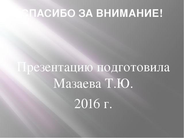 СПАСИБО ЗА ВНИМАНИЕ! Презентацию подготовила Мазаева Т.Ю. 2016 г. ___________...