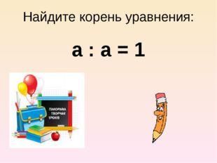 Найдите корень уравнения: а : а = 1