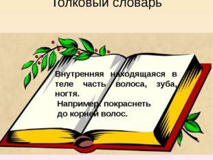 Толковый словарь Внутренняя находящаяся в теле часть волоса, зуба, ногтя. Нап