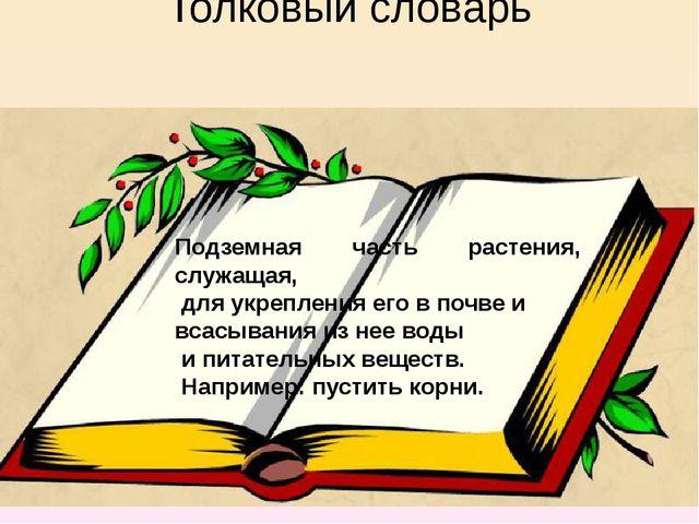 Толковый словарь Подземная часть растения, служащая, для укрепления его в поч...