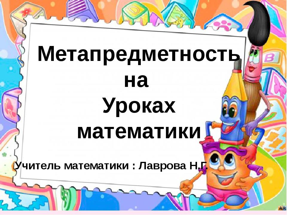 Метапредметность на Уроках математики Учитель математики : Лаврова Н.Г.