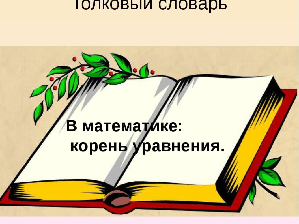 Толковый словарь В математике: корень уравнения.