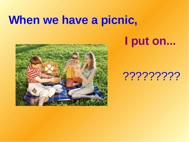 When we have a picnic, I put on... ?????????