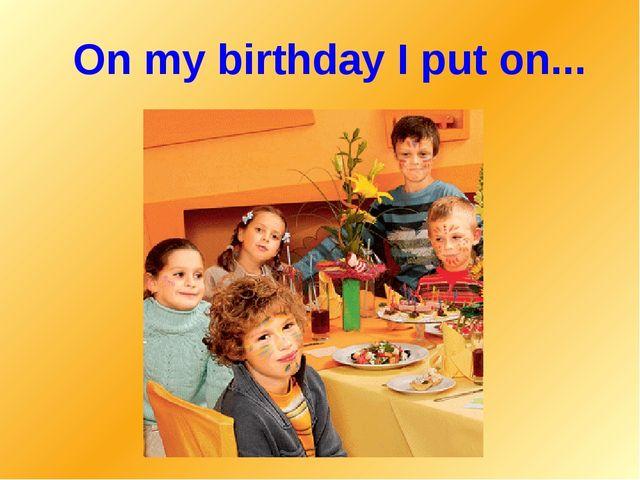 On my birthday I put on...