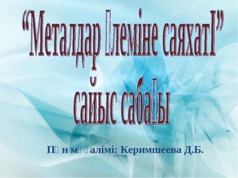 Пән мұғалімі: Керимшеева Д.Б.