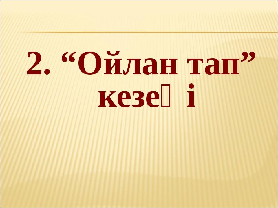 """2. """"Ойлан тап"""" кезеңі"""