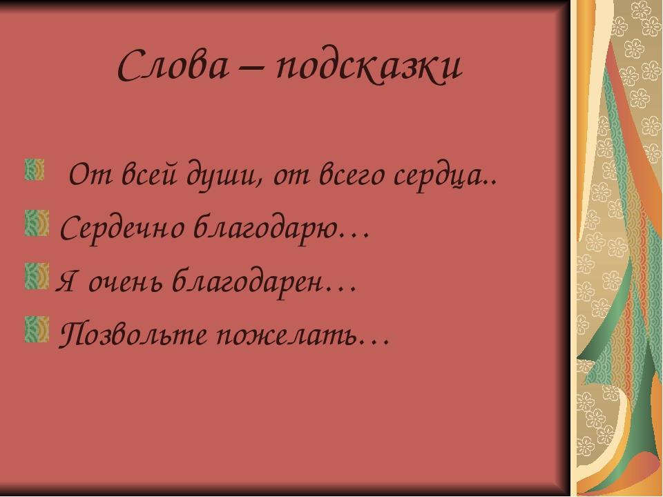 Слова – подсказки От всей души, от всего сердца.. Сердечно благодарю… Я очень...