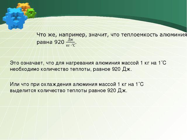 Это означает, что для нагревания алюминия массой 1 кг на 1˚С необходимо колич...