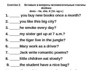 Exercise 2. Вставьте в вопросы вспомогательные глаголы do/does: does – he, sh