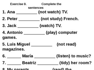 Exercise 9. Complete the sentences 1. Ana _________ (not watch) TV. 2. Peter