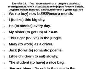 Exercise 13. Поставьте глаголы, стоящие в скобках, в утвердительную и отрицат