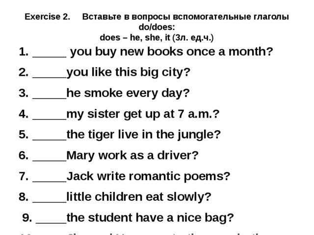 Exercise 2. Вставьте в вопросы вспомогательные глаголы do/does: does – he, sh...