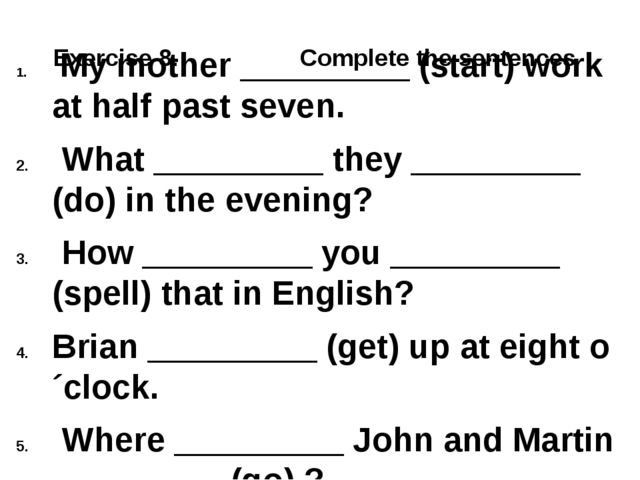 Exercise 8. Complete the sentences My mother _________ (start) work at half...