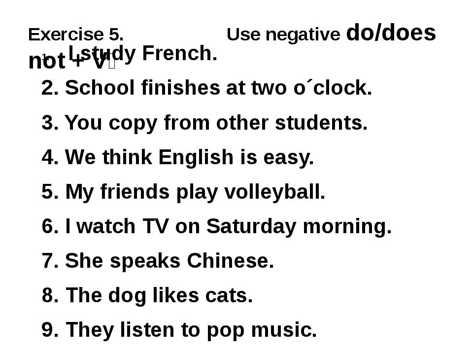 Exercise 5. Use negative do/does not + V₁ I study French. 2. School finishes...
