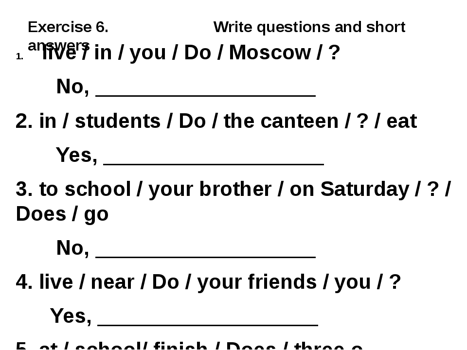 Exercise 6. Write questions and short answers live / in / you / Do / Moscow /...