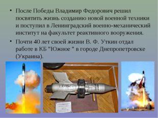 После Победы Владимир Федорович решил посвятить жизнь созданию новой военной