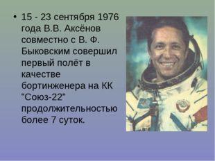 15 - 23 сентября 1976 года В.В. Аксёнов совместно с В. Ф. Быковским совершил