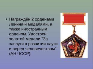 Награждён 2 орденами Ленина и медалями, а также иностранным орденом. Удостоен