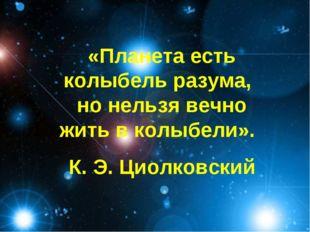 «Планета есть колыбель разума, но нельзя вечно жить в колыбели». К. Э. Циолко