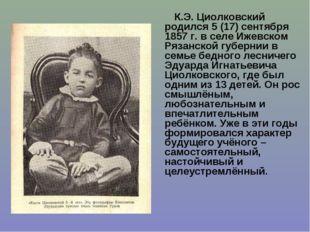 К.Э. Циолковский родился 5 (17) сентября 1857 г. в селе Ижевском Рязанской гу