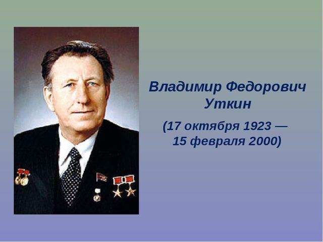 Владимир Федорович Уткин (17 октября 1923 — 15 февраля 2000)