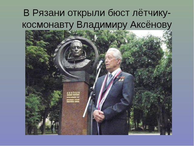 В Рязани открыли бюст лётчику-космонавту Владимиру Аксёнову