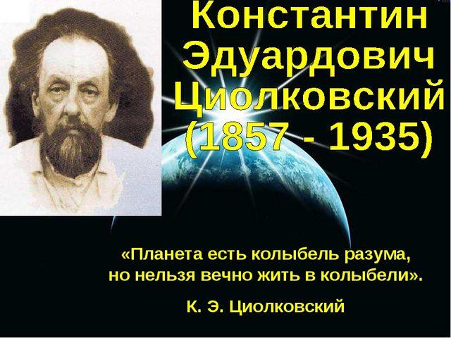 «Планета есть колыбель разума, но нельзя вечно жить в колыбели». К. Э. Циолко...