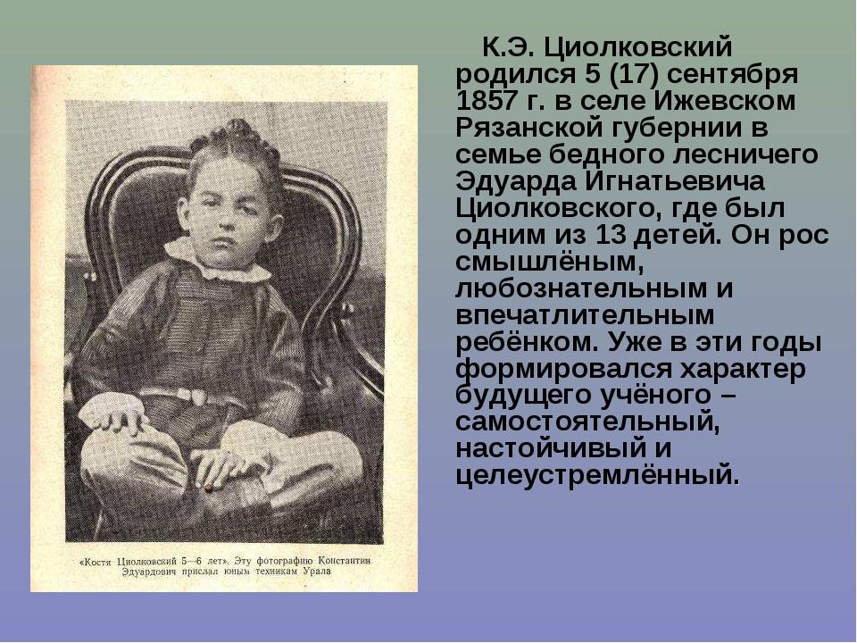 К.Э. Циолковский родился 5 (17) сентября 1857 г. в селе Ижевском Рязанской гу...