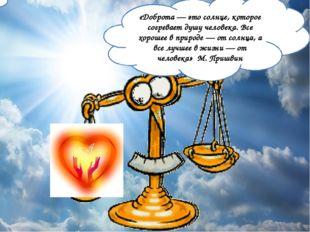 «Доброта — это солнце, которое согревает душу человека. Все хорошее в природе