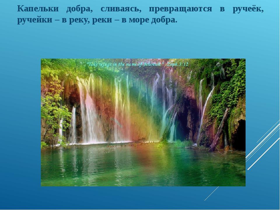 Капельки добра, сливаясь, превращаются в ручеёк, ручейки – в реку, реки – в м...