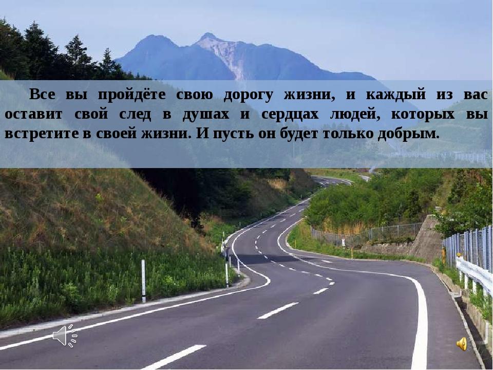 Все вы пройдёте свою дорогу жизни, и каждый из вас оставит свой след в душах...