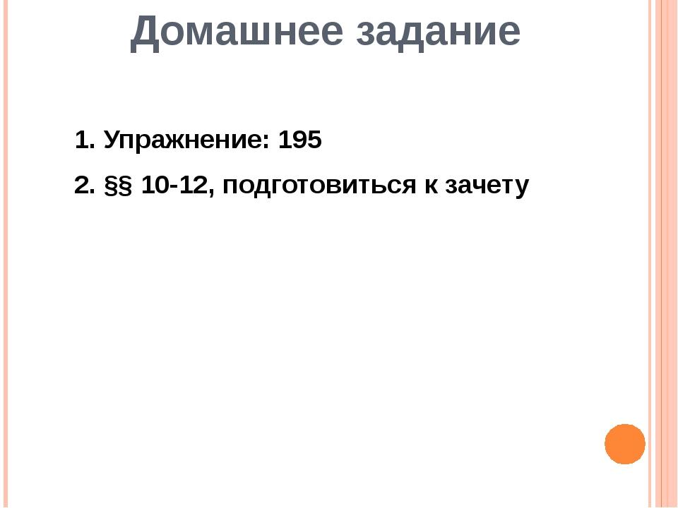 Домашнее задание 1. Упражнение: 195 2. §§ 10-12, подготовиться к зачету