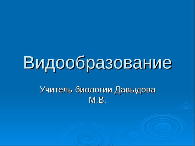 Видообразование Учитель биологии Давыдова М.В.