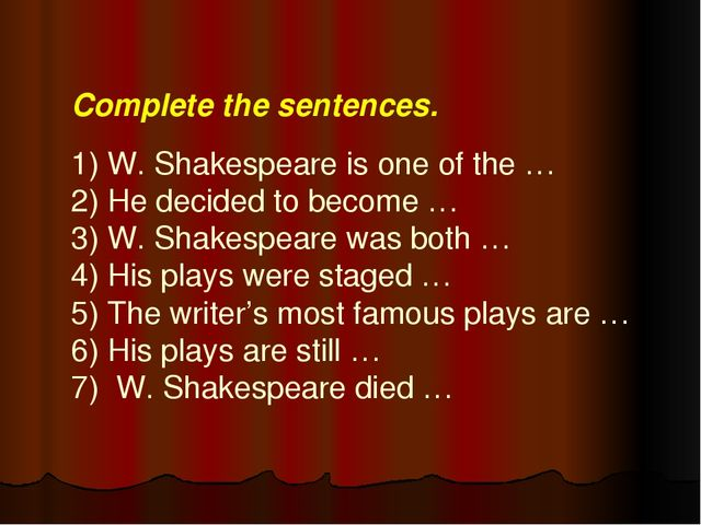 Complete the sentences.   1) W. Shakespeare is one of the … 2) He decided to...