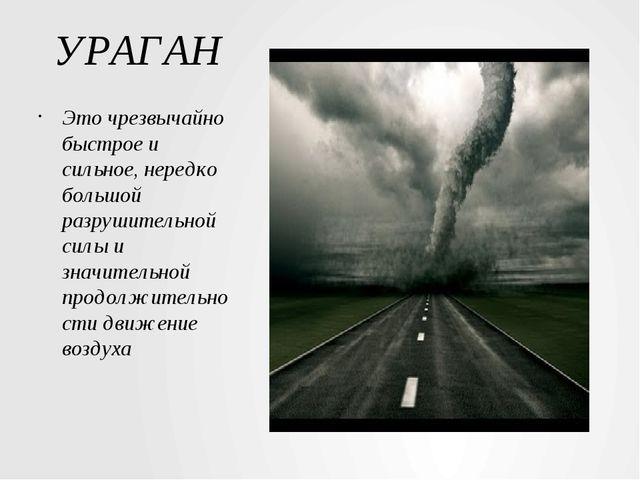 УРАГАН Это чрезвычайно быстрое и сильное, нередко большой разрушительной силы...