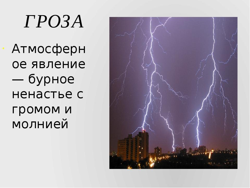 ГРОЗА Атмосферное явление — бурное ненастье с громом и молнией