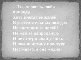 …Ты, человек, любя природу, Хоть иногда ее жалей. В увеселительных походах Не